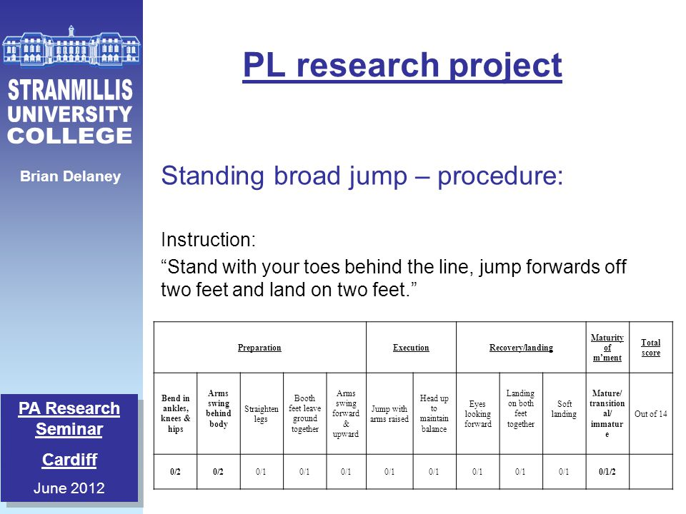 PA Research Seminar Cardiff June 2012 PA Research Seminar Cardiff June 2012 Brian Delaney PL research project Standing broad jump – procedure: Instruc