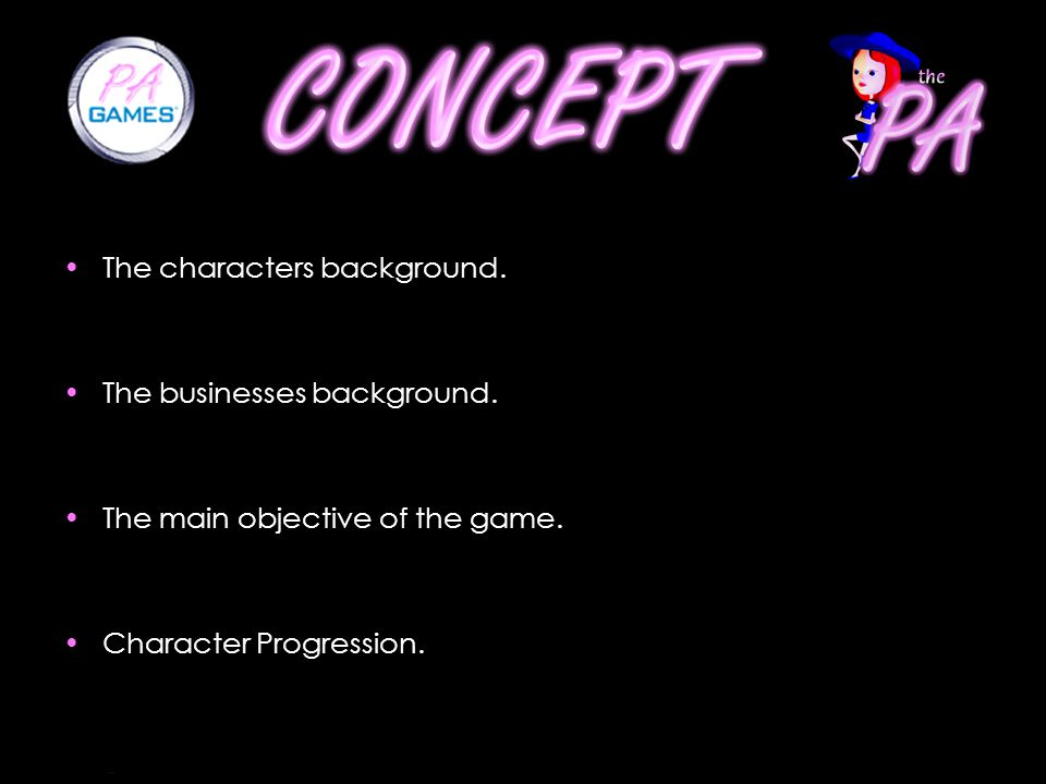 The characters background. The businesses background. The main objective of the game. Character Progression.