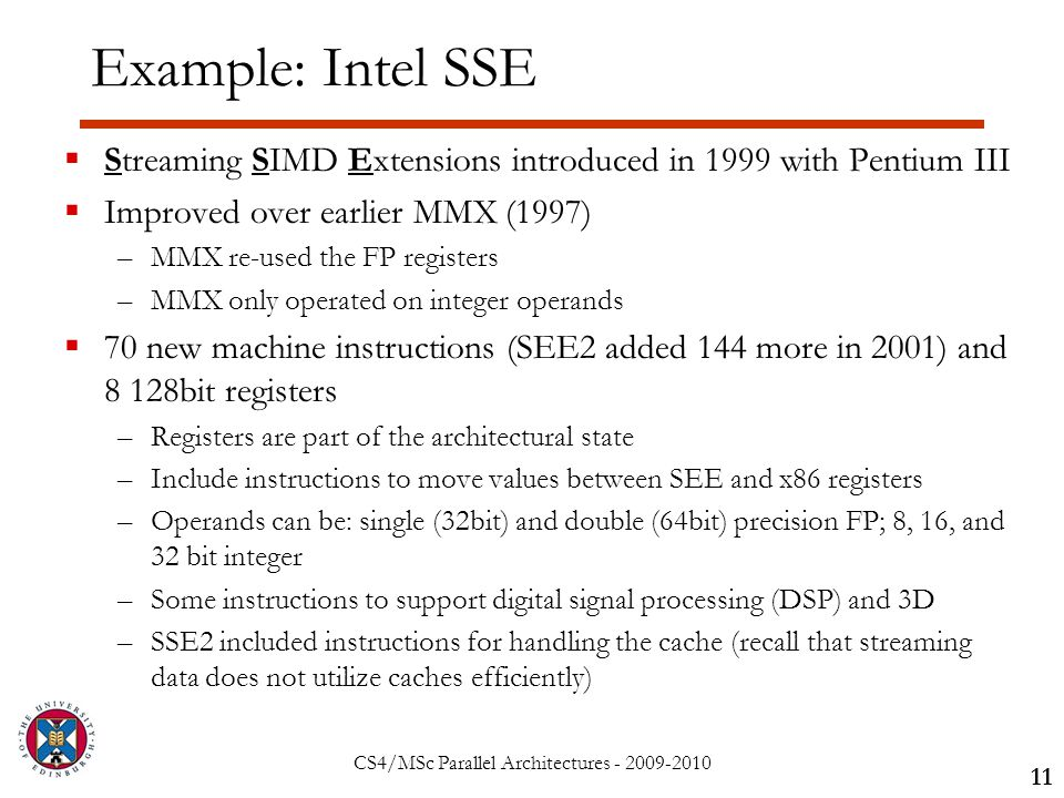 CS4/MSc Parallel Architectures - 2009-2010 Example: Intel SSE  Streaming SIMD Extensions introduced in 1999 with Pentium III  Improved over earlier MMX (1997) –MMX re-used the FP registers –MMX only operated on integer operands  70 new machine instructions (SEE2 added 144 more in 2001) and 8 128bit registers –Registers are part of the architectural state –Include instructions to move values between SEE and x86 registers –Operands can be: single (32bit) and double (64bit) precision FP; 8, 16, and 32 bit integer –Some instructions to support digital signal processing (DSP) and 3D –SSE2 included instructions for handling the cache (recall that streaming data does not utilize caches efficiently) 11