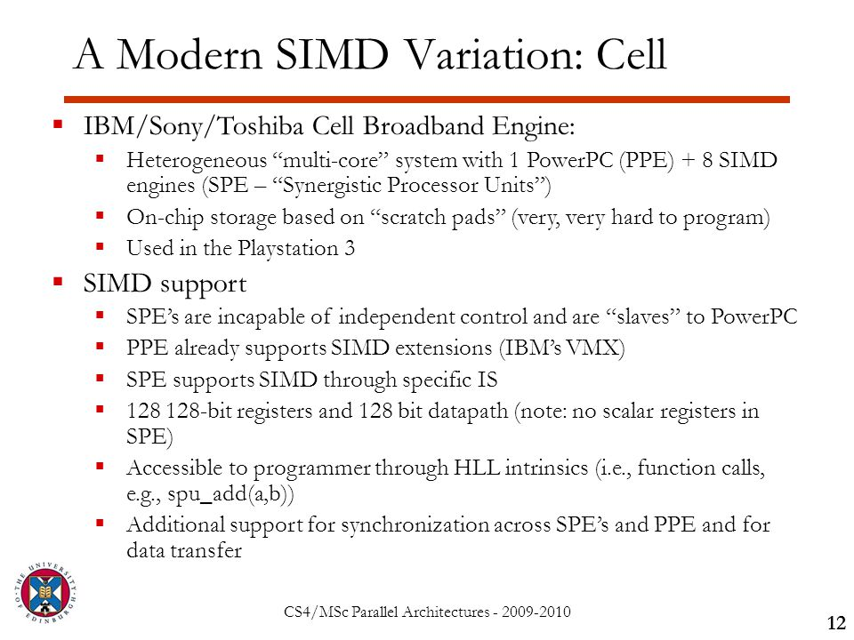 CS4/MSc Parallel Architectures - 2009-2010 A Modern SIMD Variation: Cell 12  IBM/Sony/Toshiba Cell Broadband Engine:  Heterogeneous multi-core system with 1 PowerPC (PPE) + 8 SIMD engines (SPE – Synergistic Processor Units )  On-chip storage based on scratch pads (very, very hard to program)  Used in the Playstation 3  SIMD support  SPE's are incapable of independent control and are slaves to PowerPC  PPE already supports SIMD extensions (IBM's VMX)  SPE supports SIMD through specific IS  128 128-bit registers and 128 bit datapath (note: no scalar registers in SPE)  Accessible to programmer through HLL intrinsics (i.e., function calls, e.g., spu_add(a,b))  Additional support for synchronization across SPE's and PPE and for data transfer