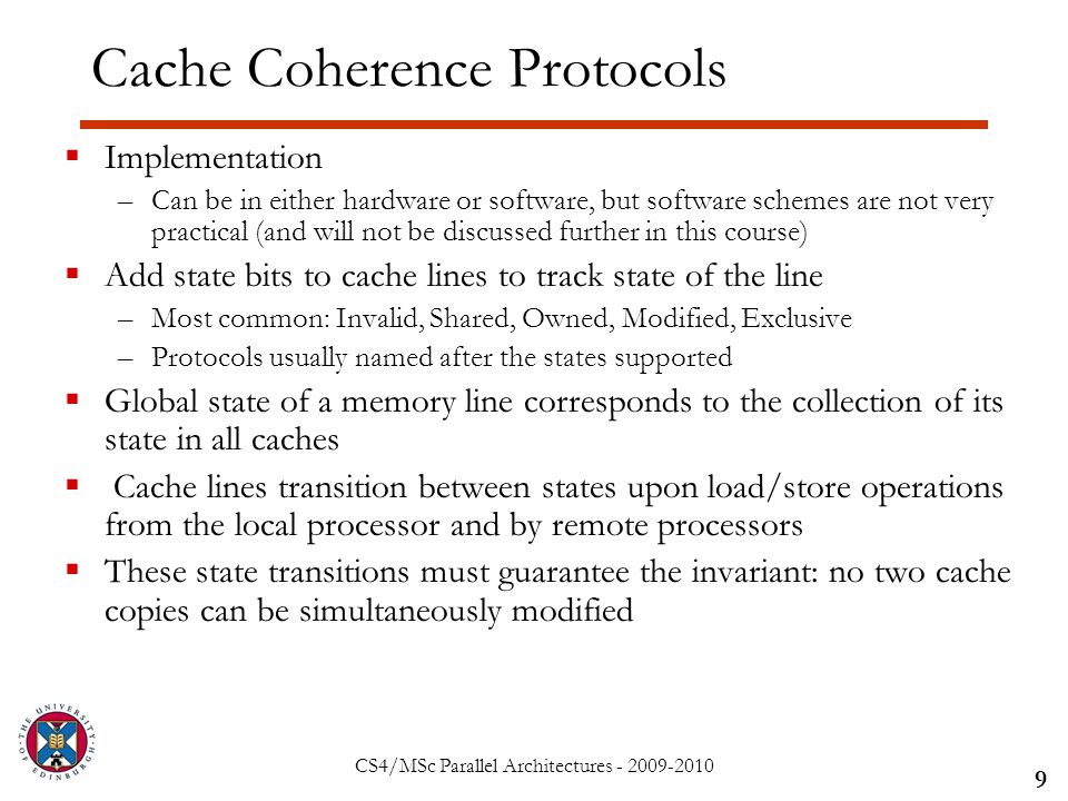 CS4/MSc Parallel Architectures - 2009-2010 Cache Coherence Protocols  Implementation –Can be in either hardware or software, but software schemes are not very practical (and will not be discussed further in this course)  Add state bits to cache lines to track state of the line –Most common: Invalid, Shared, Owned, Modified, Exclusive –Protocols usually named after the states supported  Global state of a memory line corresponds to the collection of its state in all caches  Cache lines transition between states upon load/store operations from the local processor and by remote processors  These state transitions must guarantee the invariant: no two cache copies can be simultaneously modified 9