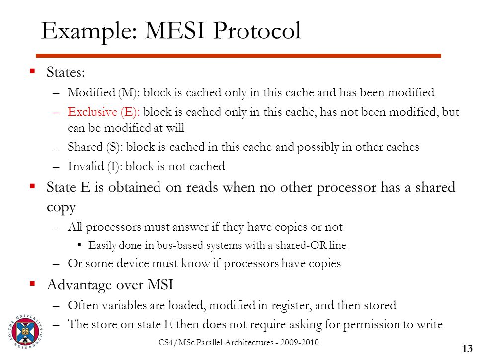 CS4/MSc Parallel Architectures - 2009-2010 Example: MESI Protocol  States: –Modified (M): block is cached only in this cache and has been modified –Exclusive (E): block is cached only in this cache, has not been modified, but can be modified at will –Shared (S): block is cached in this cache and possibly in other caches –Invalid (I): block is not cached  State E is obtained on reads when no other processor has a shared copy –All processors must answer if they have copies or not  Easily done in bus-based systems with a shared-OR line –Or some device must know if processors have copies  Advantage over MSI –Often variables are loaded, modified in register, and then stored –The store on state E then does not require asking for permission to write 13