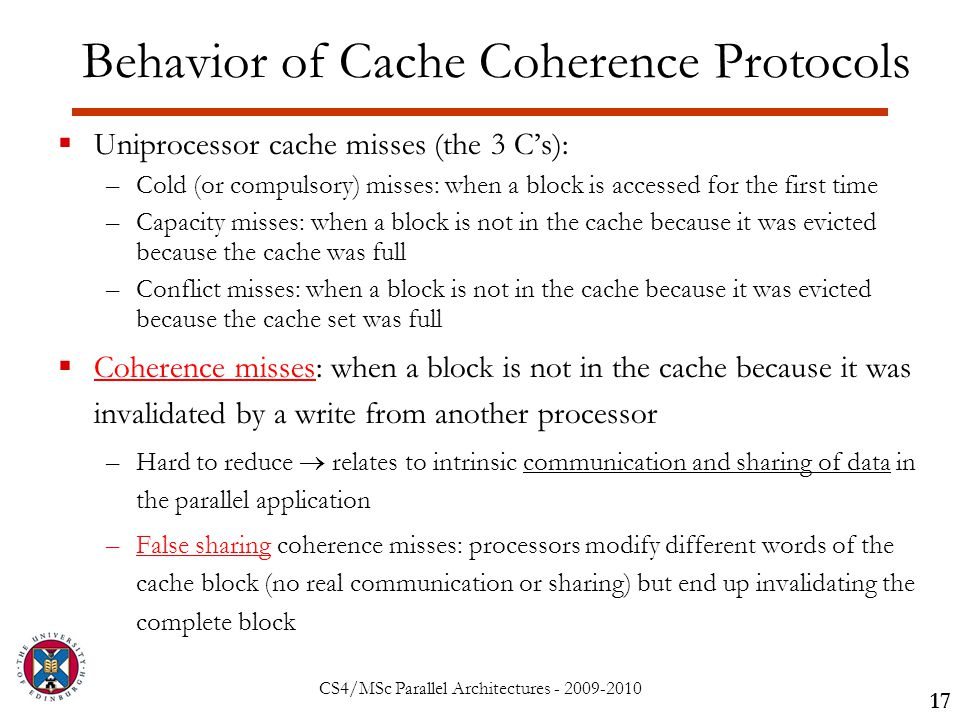 CS4/MSc Parallel Architectures - 2009-2010 Behavior of Cache Coherence Protocols  Uniprocessor cache misses (the 3 C's): –Cold (or compulsory) misses: when a block is accessed for the first time –Capacity misses: when a block is not in the cache because it was evicted because the cache was full –Conflict misses: when a block is not in the cache because it was evicted because the cache set was full  Coherence misses: when a block is not in the cache because it was invalidated by a write from another processor –Hard to reduce  relates to intrinsic communication and sharing of data in the parallel application –False sharing coherence misses: processors modify different words of the cache block (no real communication or sharing) but end up invalidating the complete block 17