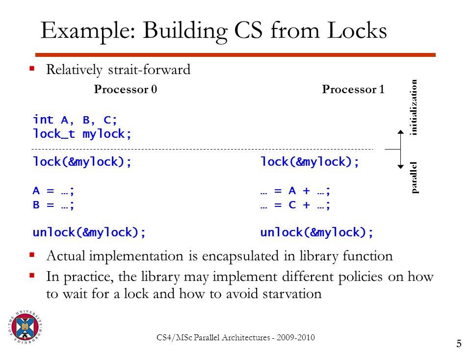 CS4/MSc Parallel Architectures - 2009-2010 Example: Building CS from Locks 5  Relatively strait-forward  Actual implementation is encapsulated in library function  In practice, the library may implement different policies on how to wait for a lock and how to avoid starvation Processor 0 int A, B, C; lock_t mylock; lock(&mylock); A = …; B = …; unlock(&mylock); Processor 1 lock(&mylock); … = A + …; … = C + …; unlock(&mylock); initialization parallel