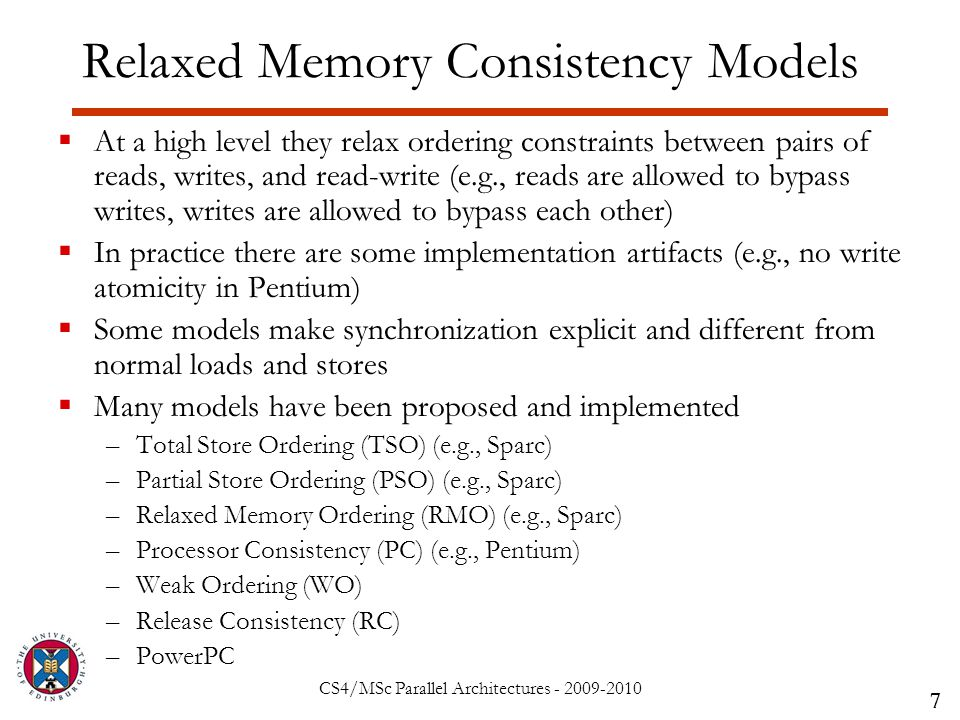 CS4/MSc Parallel Architectures - 2009-2010 Relaxed Memory Consistency Models  At a high level they relax ordering constraints between pairs of reads, writes, and read-write (e.g., reads are allowed to bypass writes, writes are allowed to bypass each other)  In practice there are some implementation artifacts (e.g., no write atomicity in Pentium)  Some models make synchronization explicit and different from normal loads and stores  Many models have been proposed and implemented –Total Store Ordering (TSO) (e.g., Sparc) –Partial Store Ordering (PSO) (e.g., Sparc) –Relaxed Memory Ordering (RMO) (e.g., Sparc) –Processor Consistency (PC) (e.g., Pentium) –Weak Ordering (WO) –Release Consistency (RC) –PowerPC 7