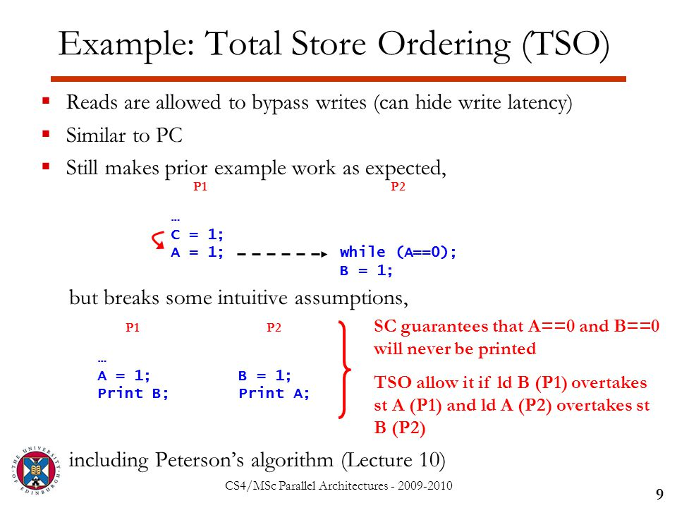 CS4/MSc Parallel Architectures - 2009-2010 Example: Total Store Ordering (TSO)  Reads are allowed to bypass writes (can hide write latency)  Similar to PC  Still makes prior example work as expected, but breaks some intuitive assumptions, including Peterson's algorithm (Lecture 10) 9 … C = 1; A = 1;while (A==0); B = 1; P1P2 … A = 1; Print B; B = 1; Print A; P1P2 SC guarantees that A==0 and B==0 will never be printed TSO allow it if ld B (P1) overtakes st A (P1) and ld A (P2) overtakes st B (P2)