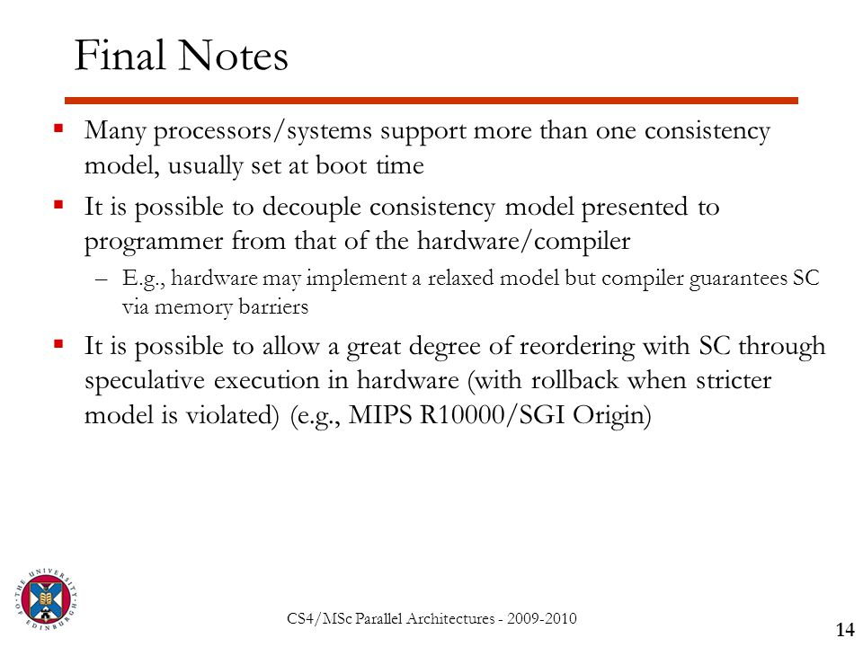 CS4/MSc Parallel Architectures - 2009-2010 Final Notes  Many processors/systems support more than one consistency model, usually set at boot time  It is possible to decouple consistency model presented to programmer from that of the hardware/compiler –E.g., hardware may implement a relaxed model but compiler guarantees SC via memory barriers  It is possible to allow a great degree of reordering with SC through speculative execution in hardware (with rollback when stricter model is violated) (e.g., MIPS R10000/SGI Origin) 14