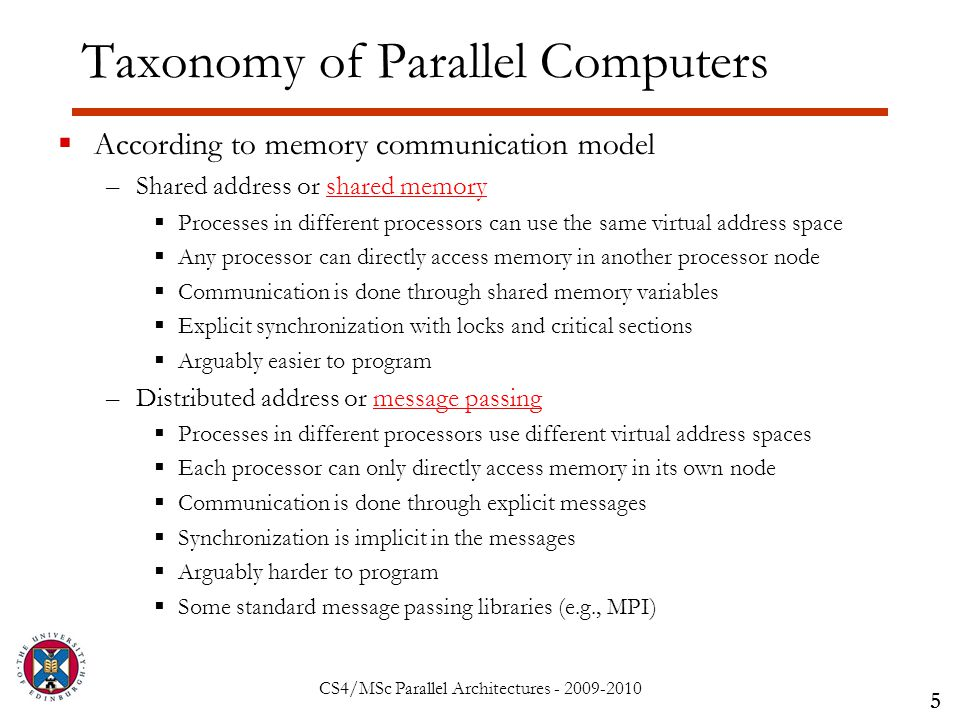 CS4/MSc Parallel Architectures - 2009-2010 Taxonomy of Parallel Computers  According to memory communication model –Shared address or shared memory  Processes in different processors can use the same virtual address space  Any processor can directly access memory in another processor node  Communication is done through shared memory variables  Explicit synchronization with locks and critical sections  Arguably easier to program –Distributed address or message passing  Processes in different processors use different virtual address spaces  Each processor can only directly access memory in its own node  Communication is done through explicit messages  Synchronization is implicit in the messages  Arguably harder to program  Some standard message passing libraries (e.g., MPI) 5