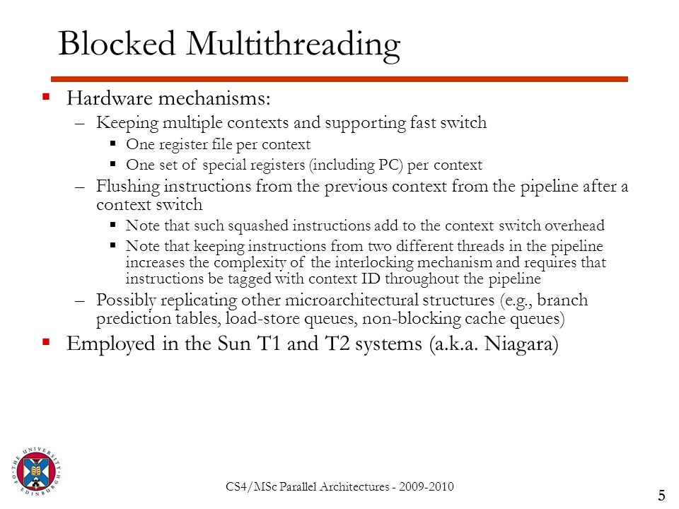CS4/MSc Parallel Architectures - 2009-2010 Blocked Multithreading 5  Hardware mechanisms: –Keeping multiple contexts and supporting fast switch  One register file per context  One set of special registers (including PC) per context –Flushing instructions from the previous context from the pipeline after a context switch  Note that such squashed instructions add to the context switch overhead  Note that keeping instructions from two different threads in the pipeline increases the complexity of the interlocking mechanism and requires that instructions be tagged with context ID throughout the pipeline –Possibly replicating other microarchitectural structures (e.g., branch prediction tables, load-store queues, non-blocking cache queues)  Employed in the Sun T1 and T2 systems (a.k.a.