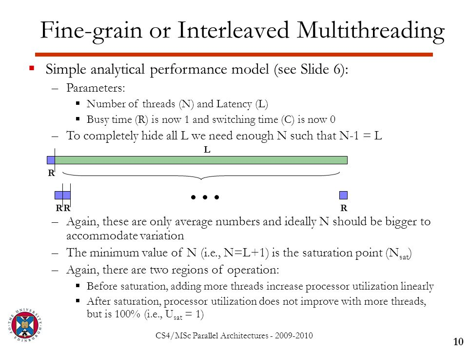 CS4/MSc Parallel Architectures - 2009-2010 Fine-grain or Interleaved Multithreading 10  Simple analytical performance model (see Slide 6): –Parameters:  Number of threads (N) and Latency (L)  Busy time (R) is now 1 and switching time (C) is now 0 –To completely hide all L we need enough N such that N-1 = L –Again, these are only average numbers and ideally N should be bigger to accommodate variation –The minimum value of N (i.e., N=L+1) is the saturation point (N sat ) –Again, there are two regions of operation:  Before saturation, adding more threads increase processor utilization linearly  After saturation, processor utilization does not improve with more threads, but is 100% (i.e., U sat = 1) R L RRR