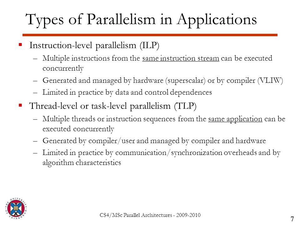 CS4/MSc Parallel Architectures - 2009-2010 Types of Parallelism in Applications  Instruction-level parallelism (ILP) –Multiple instructions from the same instruction stream can be executed concurrently –Generated and managed by hardware (superscalar) or by compiler (VLIW) –Limited in practice by data and control dependences  Thread-level or task-level parallelism (TLP) –Multiple threads or instruction sequences from the same application can be executed concurrently –Generated by compiler/user and managed by compiler and hardware –Limited in practice by communication/synchronization overheads and by algorithm characteristics 7