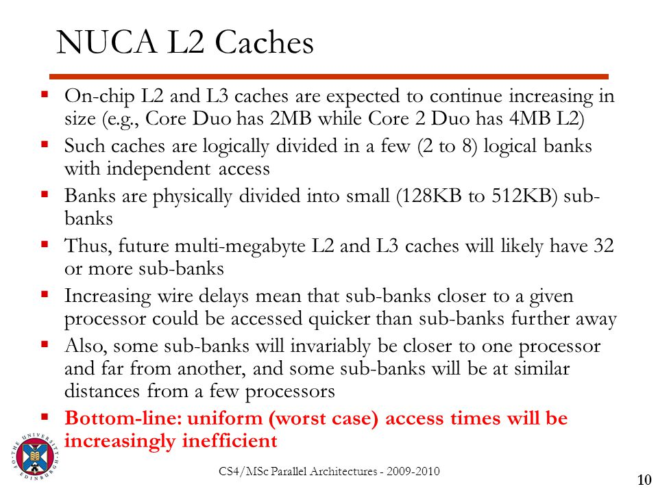 CS4/MSc Parallel Architectures - 2009-2010 NUCA L2 Caches 10  On-chip L2 and L3 caches are expected to continue increasing in size (e.g., Core Duo has 2MB while Core 2 Duo has 4MB L2)  Such caches are logically divided in a few (2 to 8) logical banks with independent access  Banks are physically divided into small (128KB to 512KB) sub- banks  Thus, future multi-megabyte L2 and L3 caches will likely have 32 or more sub-banks  Increasing wire delays mean that sub-banks closer to a given processor could be accessed quicker than sub-banks further away  Also, some sub-banks will invariably be closer to one processor and far from another, and some sub-banks will be at similar distances from a few processors  Bottom-line: uniform (worst case) access times will be increasingly inefficient