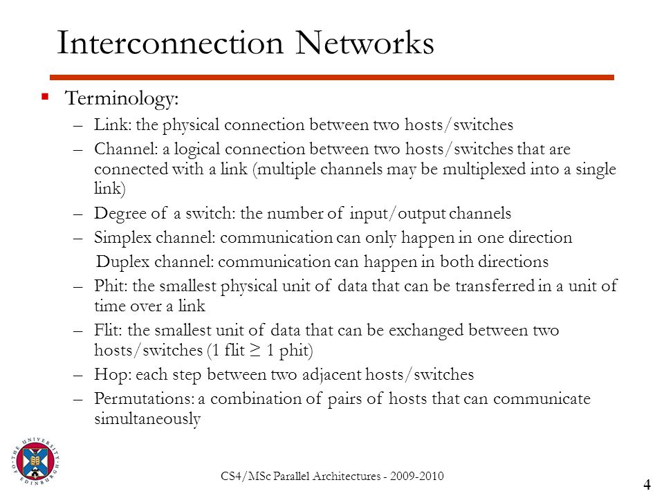 CS4/MSc Parallel Architectures - 2009-2010 Interconnection Networks 4  Terminology: –Link: the physical connection between two hosts/switches –Channel: a logical connection between two hosts/switches that are connected with a link (multiple channels may be multiplexed into a single link) –Degree of a switch: the number of input/output channels –Simplex channel: communication can only happen in one direction Duplex channel: communication can happen in both directions –Phit: the smallest physical unit of data that can be transferred in a unit of time over a link –Flit: the smallest unit of data that can be exchanged between two hosts/switches (1 flit ≥ 1 phit) –Hop: each step between two adjacent hosts/switches –Permutations: a combination of pairs of hosts that can communicate simultaneously