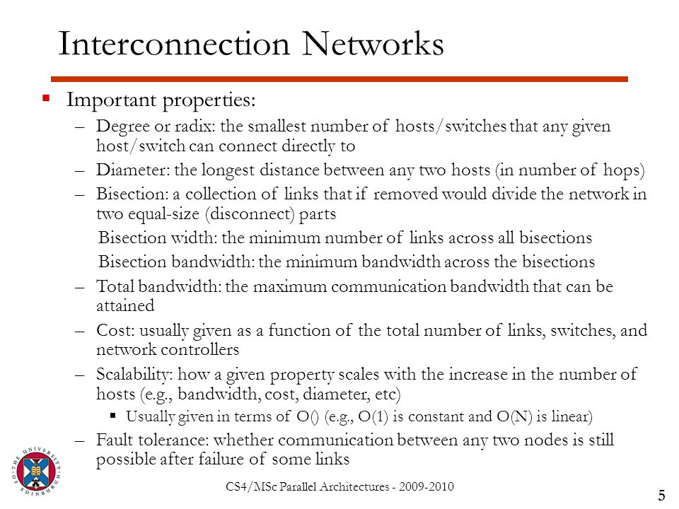 CS4/MSc Parallel Architectures - 2009-2010 Interconnection Networks 5  Important properties: –Degree or radix: the smallest number of hosts/switches that any given host/switch can connect directly to –Diameter: the longest distance between any two hosts (in number of hops) –Bisection: a collection of links that if removed would divide the network in two equal-size (disconnect) parts Bisection width: the minimum number of links across all bisections Bisection bandwidth: the minimum bandwidth across the bisections –Total bandwidth: the maximum communication bandwidth that can be attained –Cost: usually given as a function of the total number of links, switches, and network controllers –Scalability: how a given property scales with the increase in the number of hosts (e.g., bandwidth, cost, diameter, etc)  Usually given in terms of O() (e.g., O(1) is constant and O(N) is linear) –Fault tolerance: whether communication between any two nodes is still possible after failure of some links