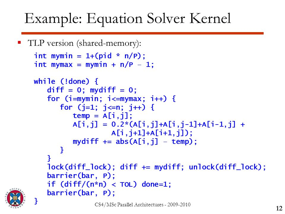 CS4/MSc Parallel Architectures - 2009-2010 Example: Equation Solver Kernel  TLP version (shared-memory): 12 int mymin = 1+(pid * n/P); int mymax = mymin + n/P – 1; while (!done) { diff = 0; mydiff = 0; for (i=mymin; i<=mymax; i++) { for (j=1; j<=n; j++) { temp = A[i,j]; A[i,j] = 0.2*(A[i,j]+A[i,j-1]+A[i-1,j] + A[i,j+1]+A[i+1,j]); mydiff += abs(A[i,j] – temp); } lock(diff_lock); diff += mydiff; unlock(diff_lock); barrier(bar, P); if (diff/(n*n) < TOL) done=1; barrier(bar, P); }