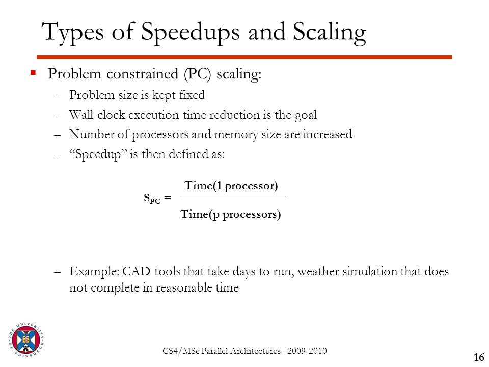 CS4/MSc Parallel Architectures - 2009-2010 Types of Speedups and Scaling  Problem constrained (PC) scaling: –Problem size is kept fixed –Wall-clock execution time reduction is the goal –Number of processors and memory size are increased – Speedup is then defined as: –Example: CAD tools that take days to run, weather simulation that does not complete in reasonable time 16 S PC = Time(1 processor) Time(p processors)