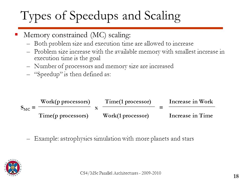 CS4/MSc Parallel Architectures - 2009-2010 Types of Speedups and Scaling  Memory constrained (MC) scaling: –Both problem size and execution time are allowed to increase –Problem size increase with the available memory with smallest increase in execution time is the goal –Number of processors and memory size are increased – Speedup is then defined as: –Example: astrophysics simulation with more planets and stars 18 S MC = Work(p processors) Time(p processors) x Time(1 processor) Work(1 processor) = Increase in Work Increase in Time