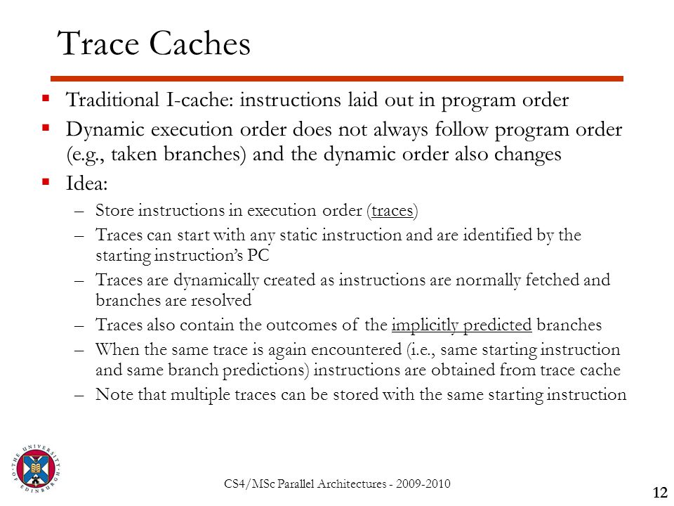CS4/MSc Parallel Architectures - 2009-2010 Trace Caches 12  Traditional I-cache: instructions laid out in program order  Dynamic execution order does not always follow program order (e.g., taken branches) and the dynamic order also changes  Idea: –Store instructions in execution order (traces) –Traces can start with any static instruction and are identified by the starting instruction's PC –Traces are dynamically created as instructions are normally fetched and branches are resolved –Traces also contain the outcomes of the implicitly predicted branches –When the same trace is again encountered (i.e., same starting instruction and same branch predictions) instructions are obtained from trace cache –Note that multiple traces can be stored with the same starting instruction