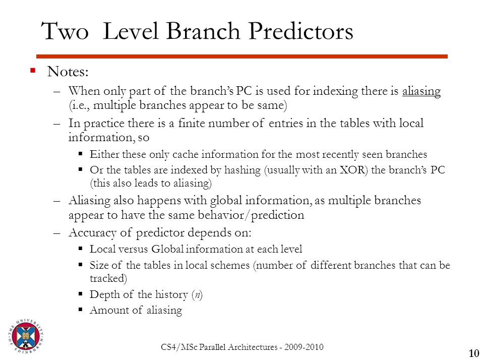 CS4/MSc Parallel Architectures - 2009-2010 Two Level Branch Predictors 10  Notes: –When only part of the branch's PC is used for indexing there is aliasing (i.e., multiple branches appear to be same) –In practice there is a finite number of entries in the tables with local information, so  Either these only cache information for the most recently seen branches  Or the tables are indexed by hashing (usually with an XOR) the branch's PC (this also leads to aliasing) –Aliasing also happens with global information, as multiple branches appear to have the same behavior/prediction –Accuracy of predictor depends on:  Local versus Global information at each level  Size of the tables in local schemes (number of different branches that can be tracked)  Depth of the history (n)  Amount of aliasing