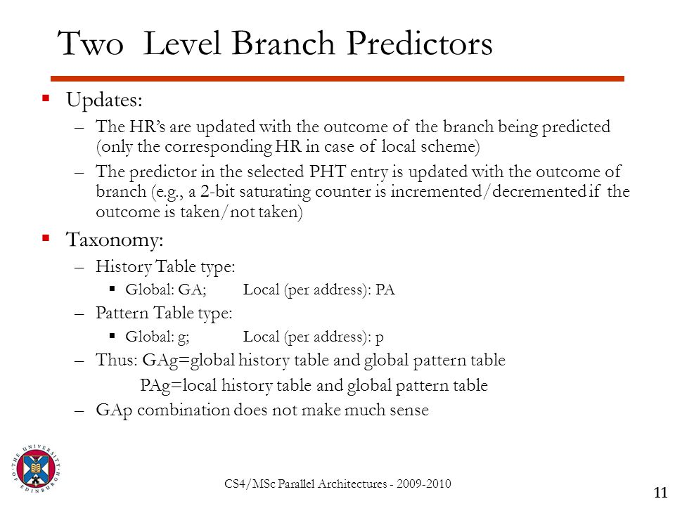 CS4/MSc Parallel Architectures - 2009-2010 Two Level Branch Predictors 11  Updates: –The HR's are updated with the outcome of the branch being predicted (only the corresponding HR in case of local scheme) –The predictor in the selected PHT entry is updated with the outcome of branch (e.g., a 2-bit saturating counter is incremented/decremented if the outcome is taken/not taken)  Taxonomy: –History Table type:  Global: GA;Local (per address): PA –Pattern Table type:  Global: g;Local (per address): p –Thus: GAg=global history table and global pattern table PAg=local history table and global pattern table –GAp combination does not make much sense