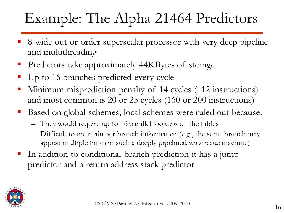 CS4/MSc Parallel Architectures - 2009-2010 Example: The Alpha 21464 Predictors 16  8-wide out-or-order superscalar processor with very deep pipeline and multithreading  Predictors take approximately 44KBytes of storage  Up to 16 branches predicted every cycle  Minimum misprediction penalty of 14 cycles (112 instructions) and most common is 20 or 25 cycles (160 or 200 instructions)  Based on global schemes; local schemes were ruled out because: –They would require up to 16 parallel lookups of the tables –Difficult to maintain per-branch information (e.g., the same branch may appear multiple times in such a deeply pipelined wide issue machine)  In addition to conditional branch prediction it has a jump predictor and a return address stack predictor