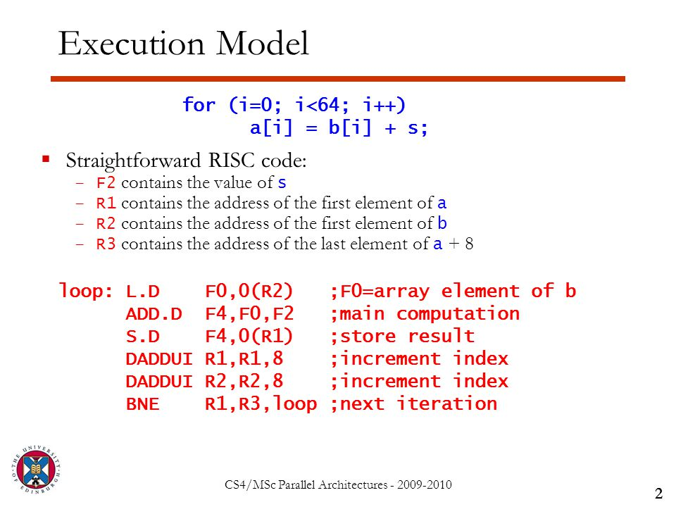CS4/MSc Parallel Architectures - 2009-2010 Execution Model  Straightforward RISC code: –F2 contains the value of s –R1 contains the address of the first element of a –R2 contains the address of the first element of b –R3 contains the address of the last element of a + 8 2 for (i=0; i<64; i++) a[i] = b[i] + s; loop: L.D F0,0(R2) ;F0=array element of b ADD.D F4,F0,F2 ;main computation S.D F4,0(R1) ;store result DADDUI R1,R1,8 ;increment index DADDUI R2,R2,8 ;increment index BNE R1,R3,loop ;next iteration