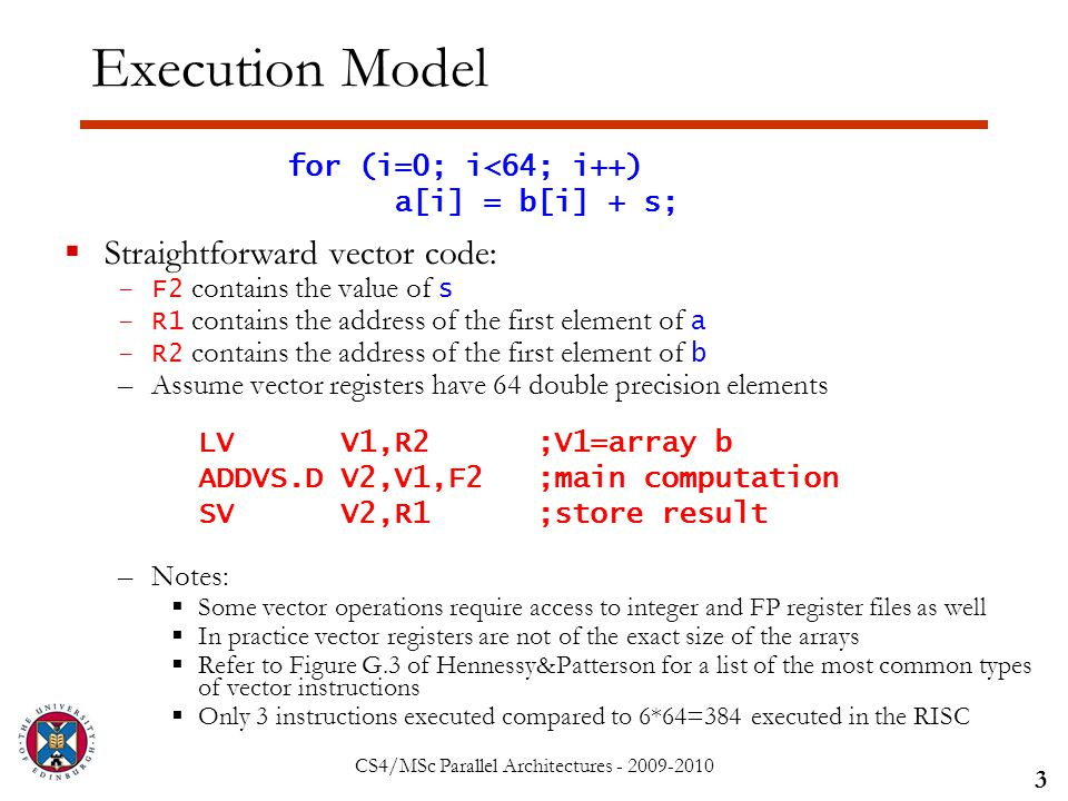 CS4/MSc Parallel Architectures - 2009-2010 Execution Model  Straightforward vector code: –F2 contains the value of s –R1 contains the address of the first element of a –R2 contains the address of the first element of b –Assume vector registers have 64 double precision elements –Notes:  Some vector operations require access to integer and FP register files as well  In practice vector registers are not of the exact size of the arrays  Refer to Figure G.3 of Hennessy&Patterson for a list of the most common types of vector instructions  Only 3 instructions executed compared to 6*64=384 executed in the RISC 3 for (i=0; i<64; i++) a[i] = b[i] + s; LV V1,R2 ;V1=array b ADDVS.D V2,V1,F2 ;main computation SV V2,R1 ;store result