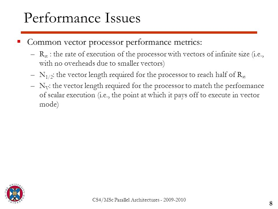 CS4/MSc Parallel Architectures - 2009-2010 Performance Issues  Common vector processor performance metrics: –R ∞ : the rate of execution of the processor with vectors of infinite size (i.e., with no overheads due to smaller vectors) –N 1/2 : the vector length required for the processor to reach half of R ∞ –N V : the vector length required for the processor to match the performance of scalar execution (i.e., the point at which it pays off to execute in vector mode) 8