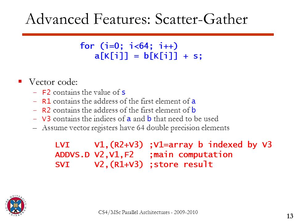 CS4/MSc Parallel Architectures - 2009-2010 Advanced Features: Scatter-Gather  Vector code: –F2 contains the value of s –R1 contains the address of the first element of a –R2 contains the address of the first element of b –V3 contains the indices of a and b that need to be used –Assume vector registers have 64 double precision elements 13 for (i=0; i<64; i++) a[K[i]] = b[K[i]] + s; LVI V1,(R2+V3) ;V1=array b indexed by V3 ADDVS.D V2,V1,F2 ;main computation SVI V2,(R1+V3) ;store result