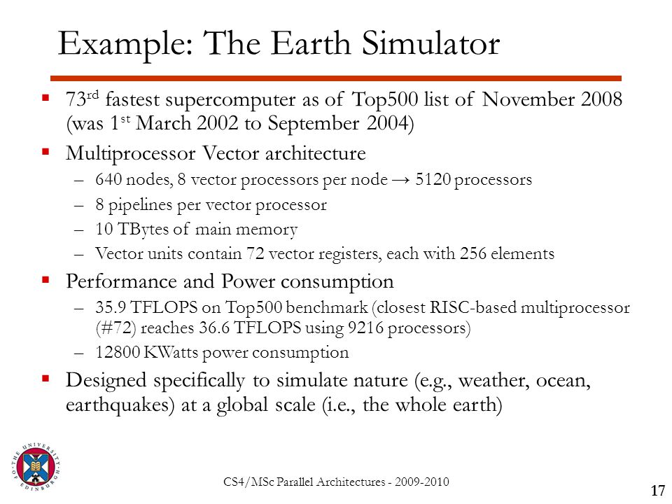 CS4/MSc Parallel Architectures - 2009-2010 Example: The Earth Simulator 17  73 rd fastest supercomputer as of Top500 list of November 2008 (was 1 st March 2002 to September 2004)  Multiprocessor Vector architecture –640 nodes, 8 vector processors per node → 5120 processors –8 pipelines per vector processor –10 TBytes of main memory –Vector units contain 72 vector registers, each with 256 elements  Performance and Power consumption –35.9 TFLOPS on Top500 benchmark (closest RISC-based multiprocessor (#72) reaches 36.6 TFLOPS using 9216 processors) –12800 KWatts power consumption  Designed specifically to simulate nature (e.g., weather, ocean, earthquakes) at a global scale (i.e., the whole earth)