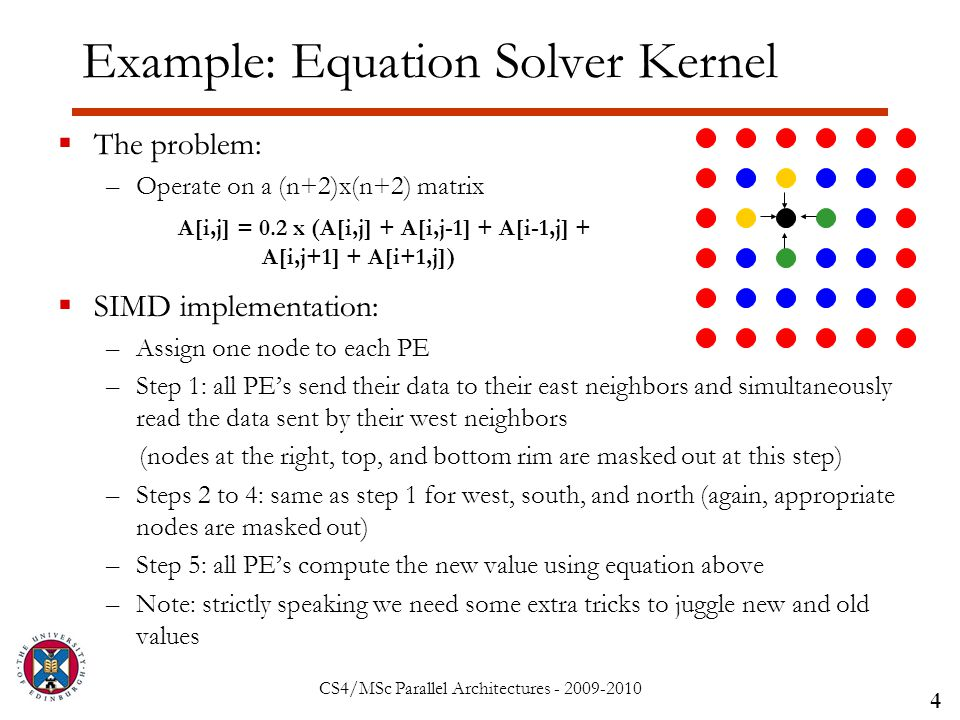 CS4/MSc Parallel Architectures - 2009-2010 Example: Equation Solver Kernel  The problem: –Operate on a (n+2)x(n+2) matrix  SIMD implementation: –Assign one node to each PE –Step 1: all PE's send their data to their east neighbors and simultaneously read the data sent by their west neighbors (nodes at the right, top, and bottom rim are masked out at this step) –Steps 2 to 4: same as step 1 for west, south, and north (again, appropriate nodes are masked out) –Step 5: all PE's compute the new value using equation above –Note: strictly speaking we need some extra tricks to juggle new and old values 4 A[i,j] = 0.2 x (A[i,j] + A[i,j-1] + A[i-1,j] + A[i,j+1] + A[i+1,j])