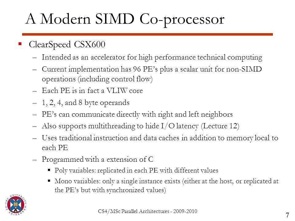 CS4/MSc Parallel Architectures - 2009-2010 A Modern SIMD Co-processor  ClearSpeed CSX600 –Intended as an accelerator for high performance technical computing –Current implementation has 96 PE's plus a scalar unit for non-SIMD operations (including control flow) –Each PE is in fact a VLIW core –1, 2, 4, and 8 byte operands –PE's can communicate directly with right and left neighbors –Also supports multithreading to hide I/O latency (Lecture 12) –Uses traditional instruction and data caches in addition to memory local to each PE –Programmed with a extension of C  Poly variables: replicated in each PE with different values  Mono variables: only a single instance exists (either at the host, or replicated at the PE's but with synchronized values) 7