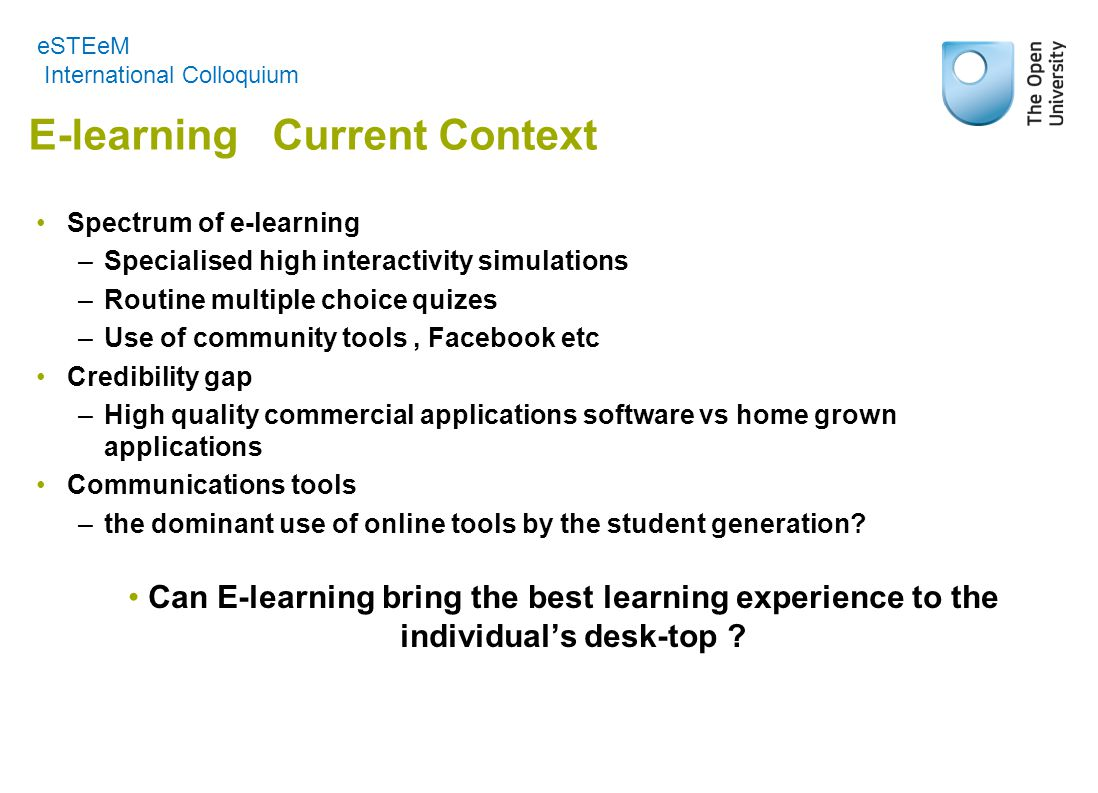 E-learning Current Context Spectrum of e-learning –Specialised high interactivity simulations –Routine multiple choice quizes –Use of community tools, Facebook etc Credibility gap –High quality commercial applications software vs home grown applications Communications tools –the dominant use of online tools by the student generation.