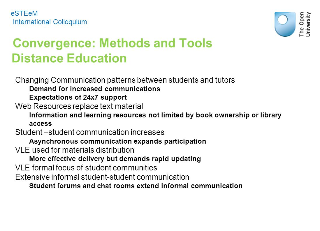 Convergence: Methods and Tools Distance Education eSTEeM International Colloquium Changing Communication patterns between students and tutors Demand for increased communications Expectations of 24x7 support Web Resources replace text material Information and learning resources not limited by book ownership or library access Student –student communication increases Asynchronous communication expands participation VLE used for materials distribution More effective delivery but demands rapid updating VLE formal focus of student communities Extensive informal student-student communication Student forums and chat rooms extend informal communication