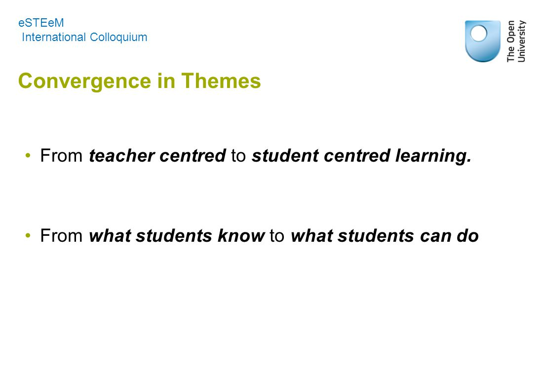 Convergence in Themes From teacher centred to student centred learning. From what students know to what students can do eSTEeM International Colloquiu