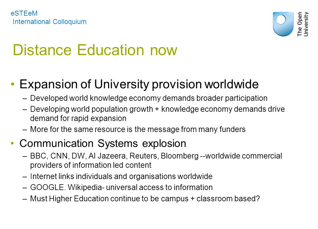 Distance Education now Expansion of University provision worldwide –Developed world knowledge economy demands broader participation –Developing world population growth + knowledge economy demands drive demand for rapid expansion –More for the same resource is the message from many funders Communication Systems explosion –BBC, CNN, DW, Al Jazeera, Reuters, Bloomberg --worldwide commercial providers of information led content –Internet links individuals and organisations worldwide –GOOGLE.