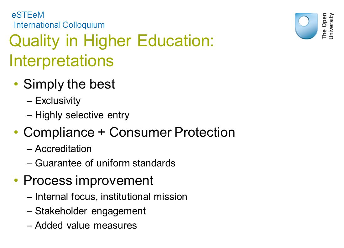 Quality in Higher Education: Interpretations Simply the best –Exclusivity –Highly selective entry Compliance + Consumer Protection –Accreditation –Guarantee of uniform standards Process improvement –Internal focus, institutional mission –Stakeholder engagement –Added value measures eSTEeM International Colloquium