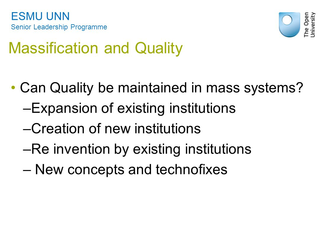 Massification and Quality Can Quality be maintained in mass systems? –Expansion of existing institutions –Creation of new institutions –Re invention b