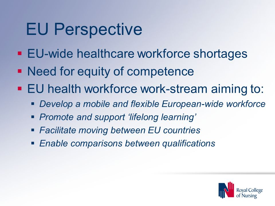 EU Perspective  EU-wide healthcare workforce shortages  Need for equity of competence  EU health workforce work-stream aiming to:  Develop a mobile and flexible European-wide workforce  Promote and support 'lifelong learning'  Facilitate moving between EU countries  Enable comparisons between qualifications