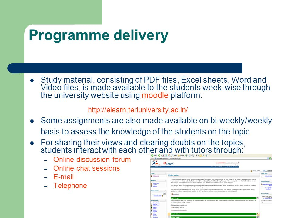 Programme delivery Study material, consisting of PDF files, Excel sheets, Word and Video files, is made available to the students week-wise through the university website using moodle platform: http://elearn.teriuniversity.ac.in/ Some assignments are also made available on bi-weekly/weekly basis to assess the knowledge of the students on the topic For sharing their views and clearing doubts on the topics, students interact with each other and with tutors through: – Online discussion forum – Online chat sessions – E-mail – Telephone
