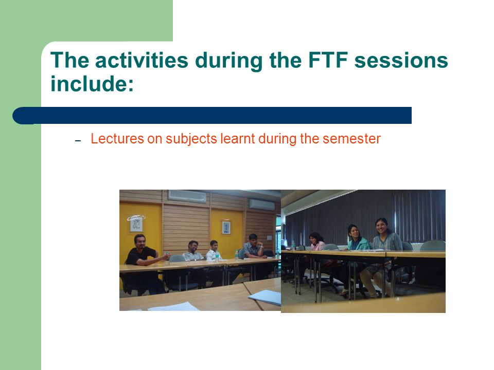 The activities during the FTF sessions include: – Lectures on subjects learnt during the semester