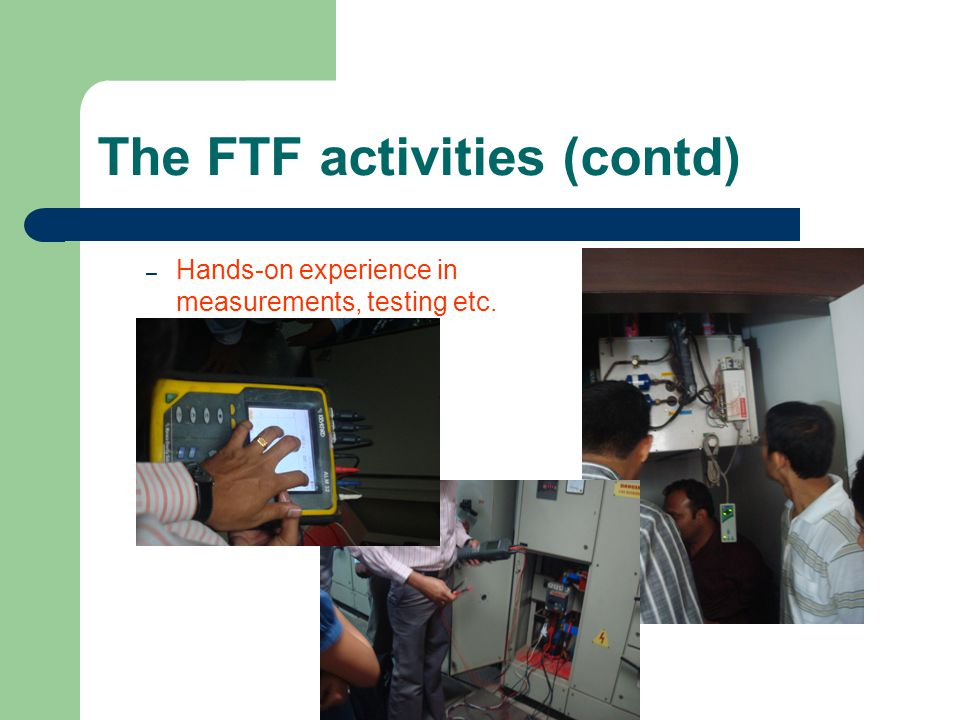 – Hands-on experience in measurements, testing etc. The FTF activities (contd)