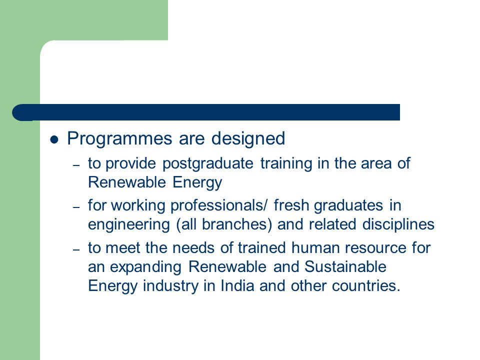 Programmes are designed – to provide postgraduate training in the area of Renewable Energy – for working professionals/ fresh graduates in engineering (all branches) and related disciplines – to meet the needs of trained human resource for an expanding Renewable and Sustainable Energy industry in India and other countries.