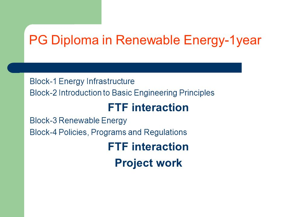 PG Diploma in Renewable Energy-1year Block-1 Energy Infrastructure Block-2 Introduction to Basic Engineering Principles FTF interaction Block-3 Renewable Energy Block-4 Policies, Programs and Regulations FTF interaction Project work