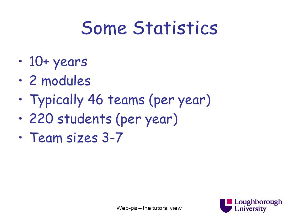 Web-pa – the tutors' view Some Statistics 10+ years 2 modules Typically 46 teams (per year) 220 students (per year) Team sizes 3-7