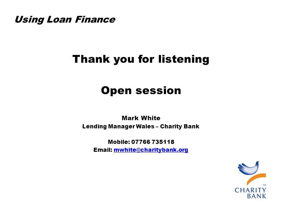 Using Loan Finance Thank you for listening Open session Mark White Lending Manager Wales – Charity Bank Mobile: 07766 735118 Email: mwhite@charitybank.orgmwhite@charitybank.org