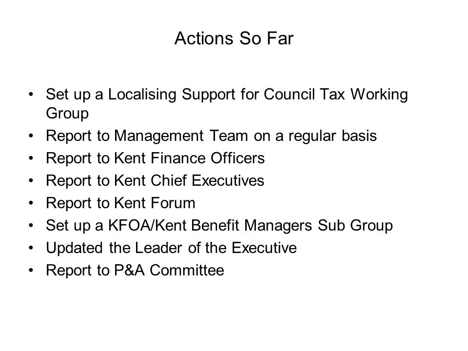 Actions So Far Set up a Localising Support for Council Tax Working Group Report to Management Team on a regular basis Report to Kent Finance Officers Report to Kent Chief Executives Report to Kent Forum Set up a KFOA/Kent Benefit Managers Sub Group Updated the Leader of the Executive Report to P&A Committee