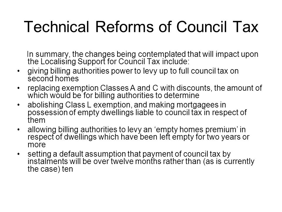 Technical Reforms of Council Tax In summary, the changes being contemplated that will impact upon the Localising Support for Council Tax include: giving billing authorities power to levy up to full council tax on second homes replacing exemption Classes A and C with discounts, the amount of which would be for billing authorities to determine abolishing Class L exemption, and making mortgagees in possession of empty dwellings liable to council tax in respect of them allowing billing authorities to levy an 'empty homes premium' in respect of dwellings which have been left empty for two years or more setting a default assumption that payment of council tax by instalments will be over twelve months rather than (as is currently the case) ten