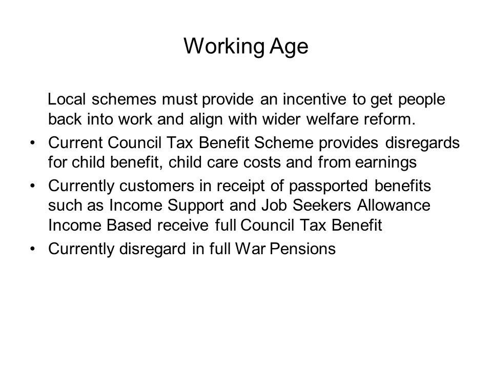 Working Age Local schemes must provide an incentive to get people back into work and align with wider welfare reform.