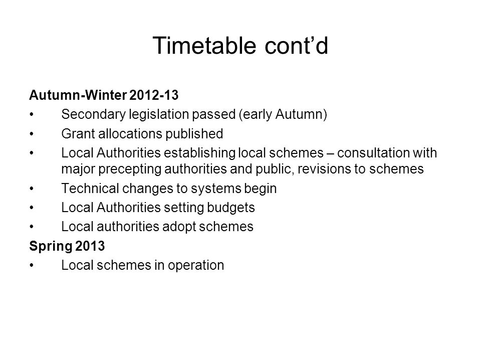 Timetable cont'd Autumn-Winter 2012-13 Secondary legislation passed (early Autumn) Grant allocations published Local Authorities establishing local schemes – consultation with major precepting authorities and public, revisions to schemes Technical changes to systems begin Local Authorities setting budgets Local authorities adopt schemes Spring 2013 Local schemes in operation